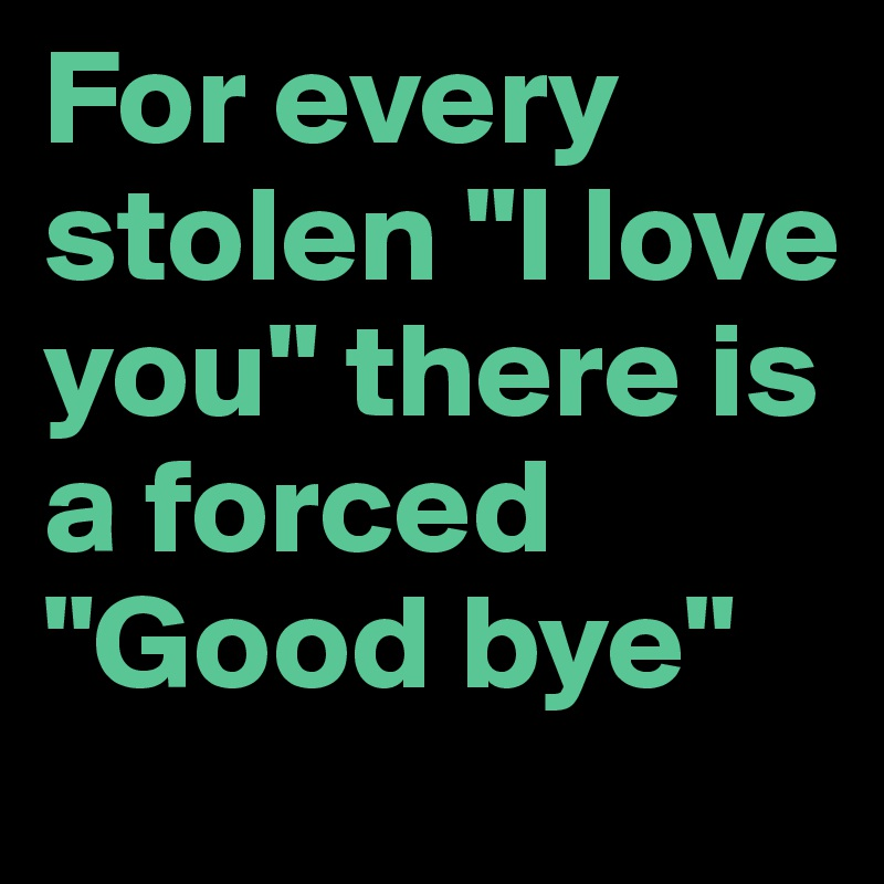 """For every stolen """"I love you"""" there is a forced """"Good bye"""""""