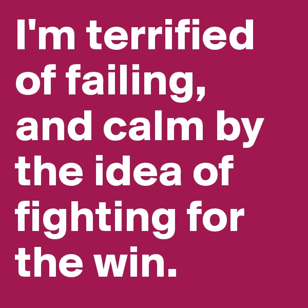 I'm terrified of failing, and calm by the idea of fighting for the win.