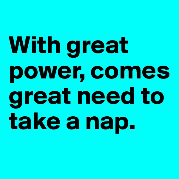 With great power, comes great need to take a nap.