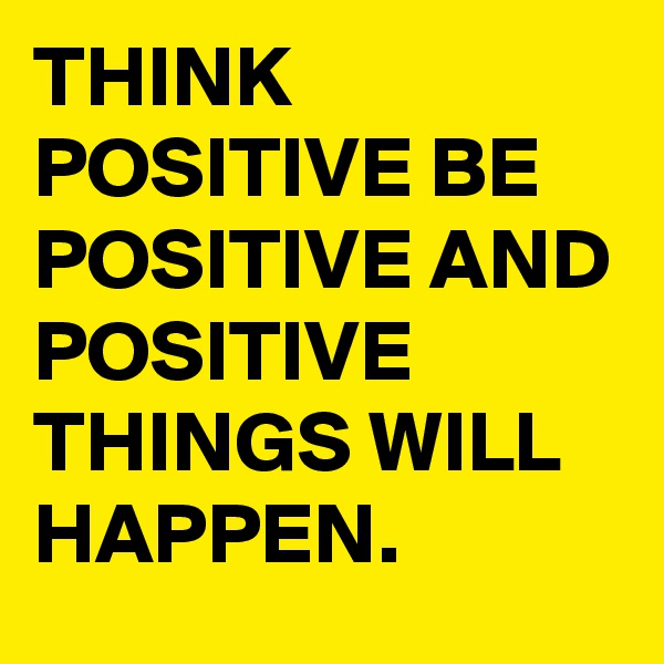 THINK POSITIVE BE POSITIVE AND POSITIVE THINGS WILL HAPPEN.