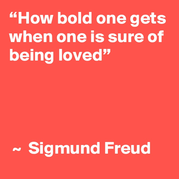 """""""How bold one gets when one is sure of being loved""""                                                    ~  Sigmund Freud"""