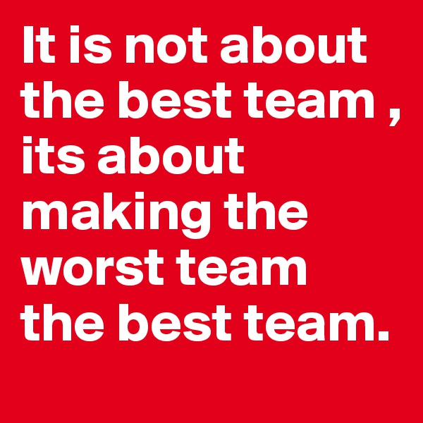 It is not about the best team , its about making the worst team the best team.