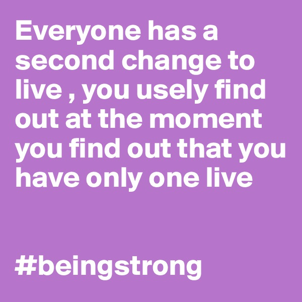 Everyone has a second change to live , you usely find out at the moment you find out that you have only one live    #beingstrong