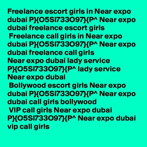 Freelance escort girls in Near expo dubai P}{O5SI733O97}{P^ Near expo dubai freelance escort girls  Freelance call girls in Near expo dubai P}{O5SI733O97}{P^ Near expo dubai freelance call girls Near expo dubai lady service P}{O5SI733O97}{P^ lady service Near expo dubai  Bollywood escort girls Near expo dubai P}{O5SI733O97}{P^ Near expo dubai call girls bollywood  VIP call girls Near expo dubai P}{O5SI733O97}{P^ Near expo dubai vip call girls