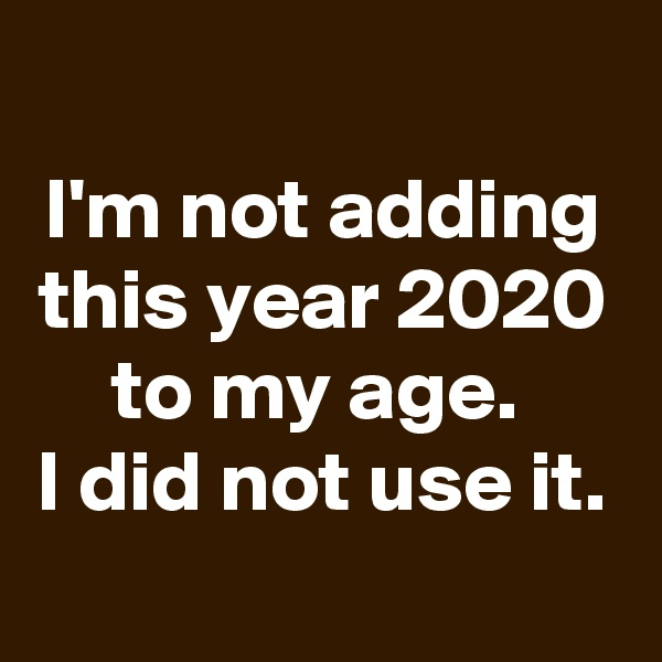 I'm not adding this year 2020 to my age.  I did not use it.