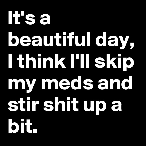It's a beautiful day, I think I'll skip my meds and stir shit up a bit.
