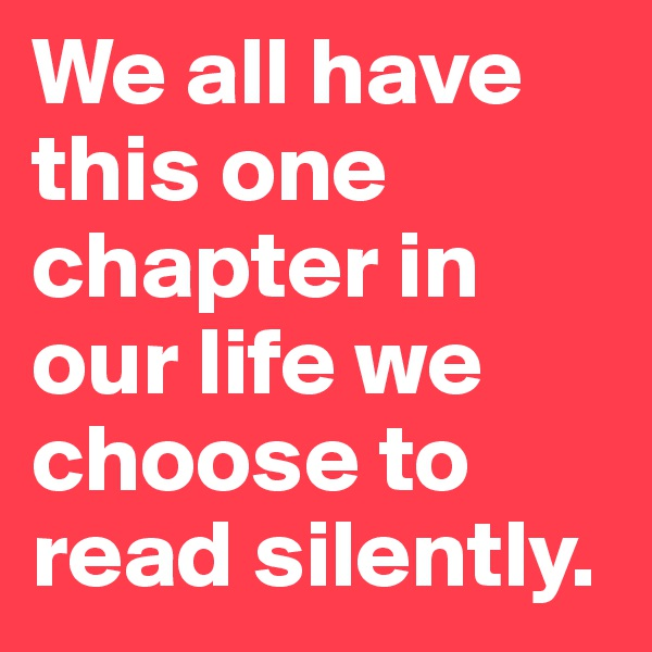 We all have this one chapter in our life we choose to read silently.