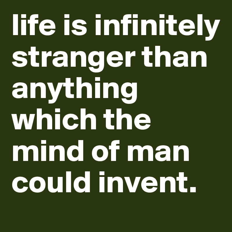 life is infinitely stranger than anything which the mind of man could invent.