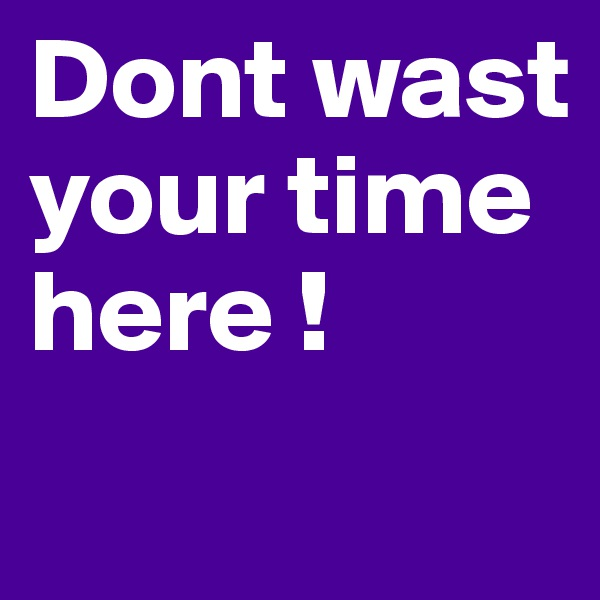 Dont wast your time here !