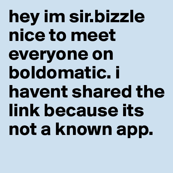 hey im sir.bizzle nice to meet everyone on boldomatic. i havent shared the link because its not a known app.