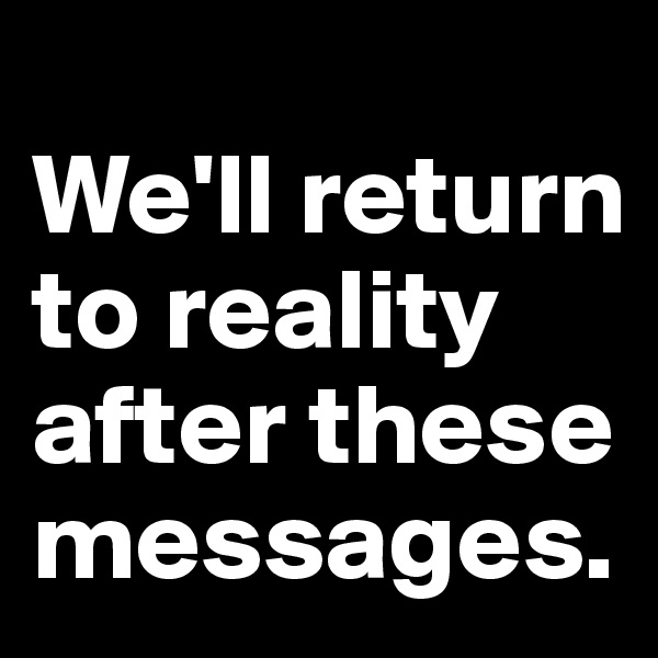 We'll return to reality after these messages.