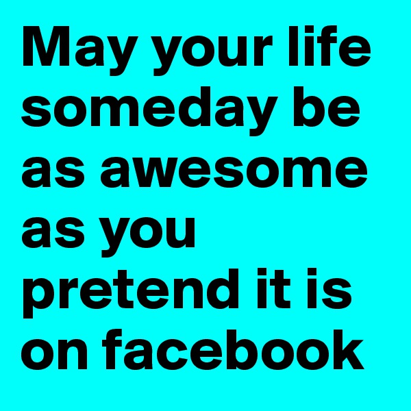 May your life someday be as awesome as you pretend it is on facebook