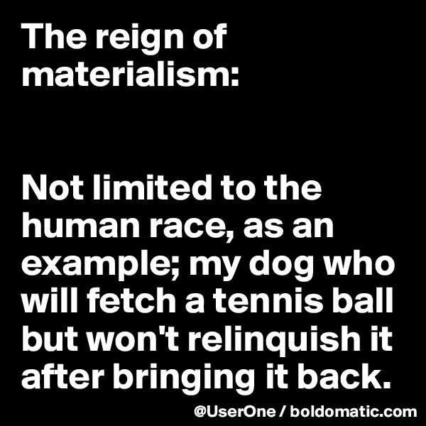 The reign of materialism:   Not limited to the human race, as an example; my dog who will fetch a tennis ball but won't relinquish it after bringing it back.