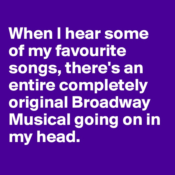When I hear some of my favourite songs, there's an entire completely original Broadway Musical going on in my head.