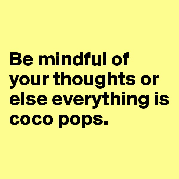 Be mindful of your thoughts or else everything is coco pops.
