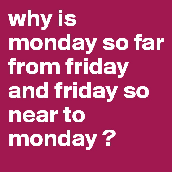 why is monday so far from friday and friday so near to monday ?