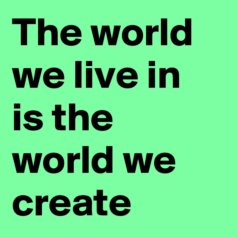 The world we live in is the world we create