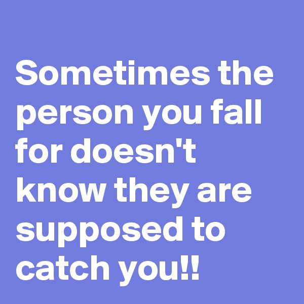 Sometimes the person you fall for doesn't know they are supposed to catch you!!