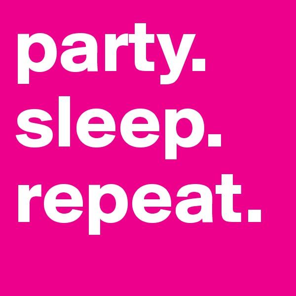 party.  sleep.  repeat.