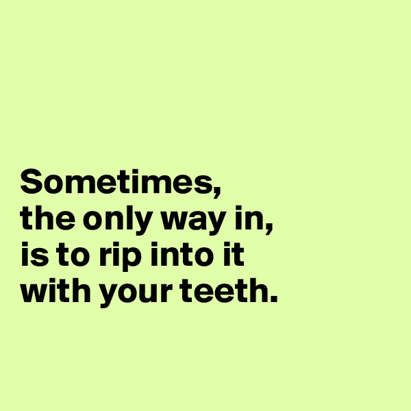 Sometimes,  the only way in,  is to rip into it  with your teeth.