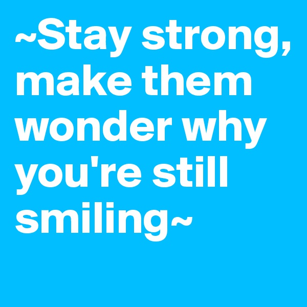 ~Stay strong, make them wonder why you're still smiling~