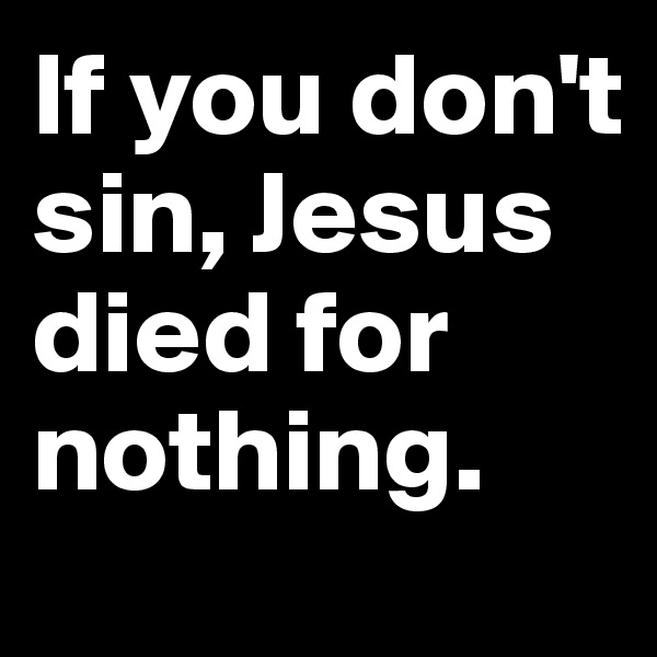 If you don't sin, Jesus died for nothing.