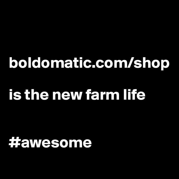 boldomatic.com/shop   is the new farm life   #awesome