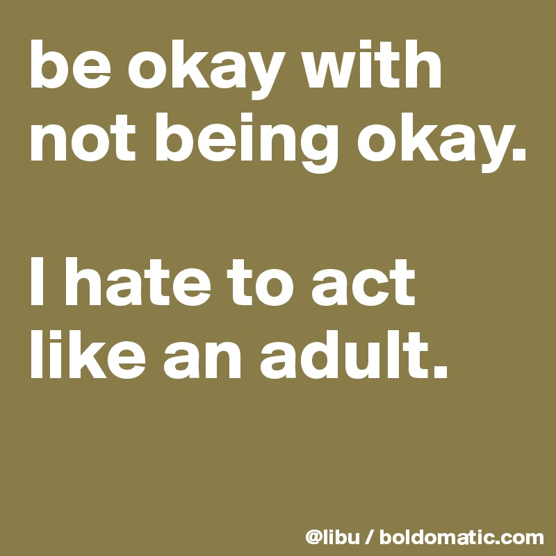 be okay with not being okay.  I hate to act like an adult.