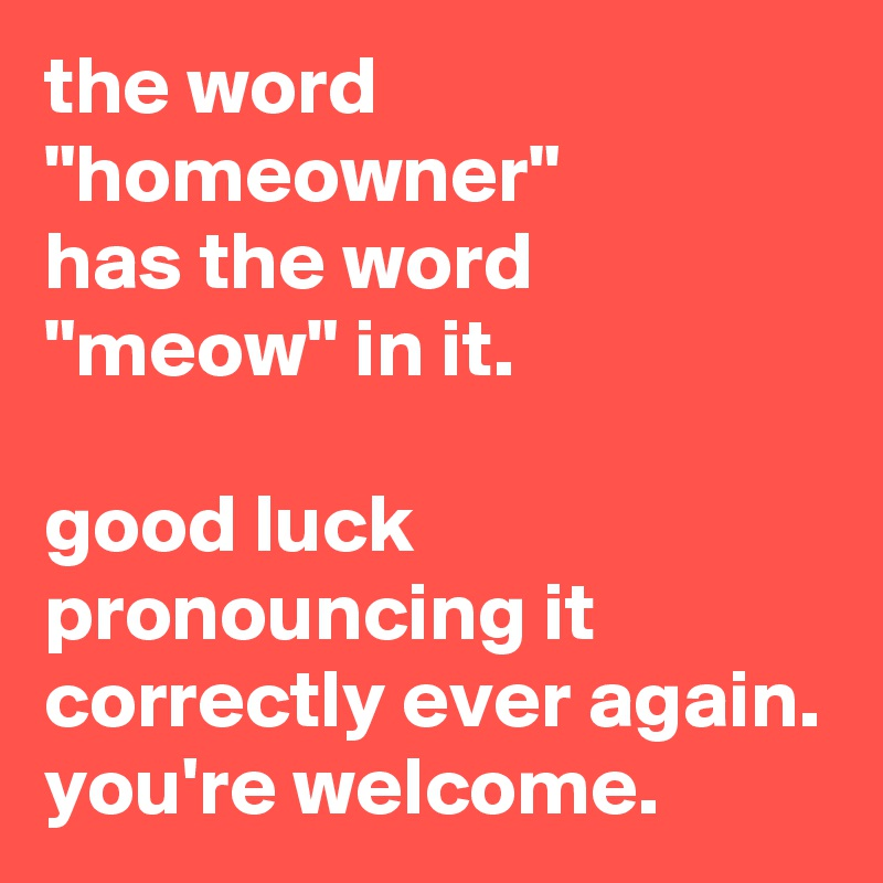 """the word """"homeowner"""" has the word """"meow"""" in it.    good luck pronouncing it correctly ever again. you're welcome."""