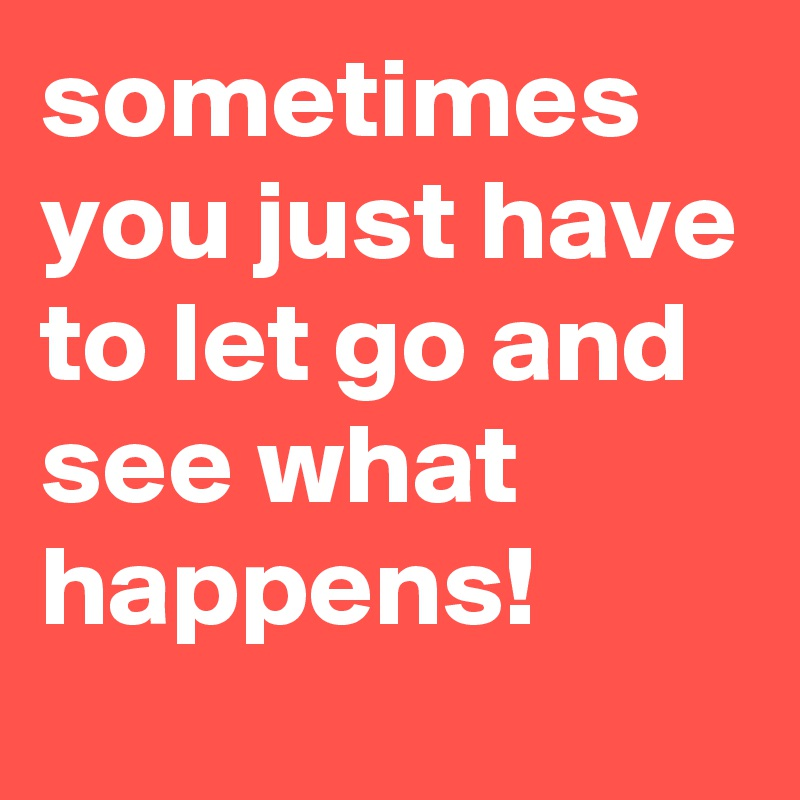 Sometimes You Just Have To Let Go And See What Happens Post By