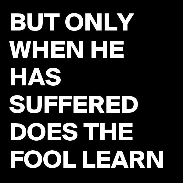 BUT ONLY WHEN HE HAS SUFFERED DOES THE FOOL LEARN