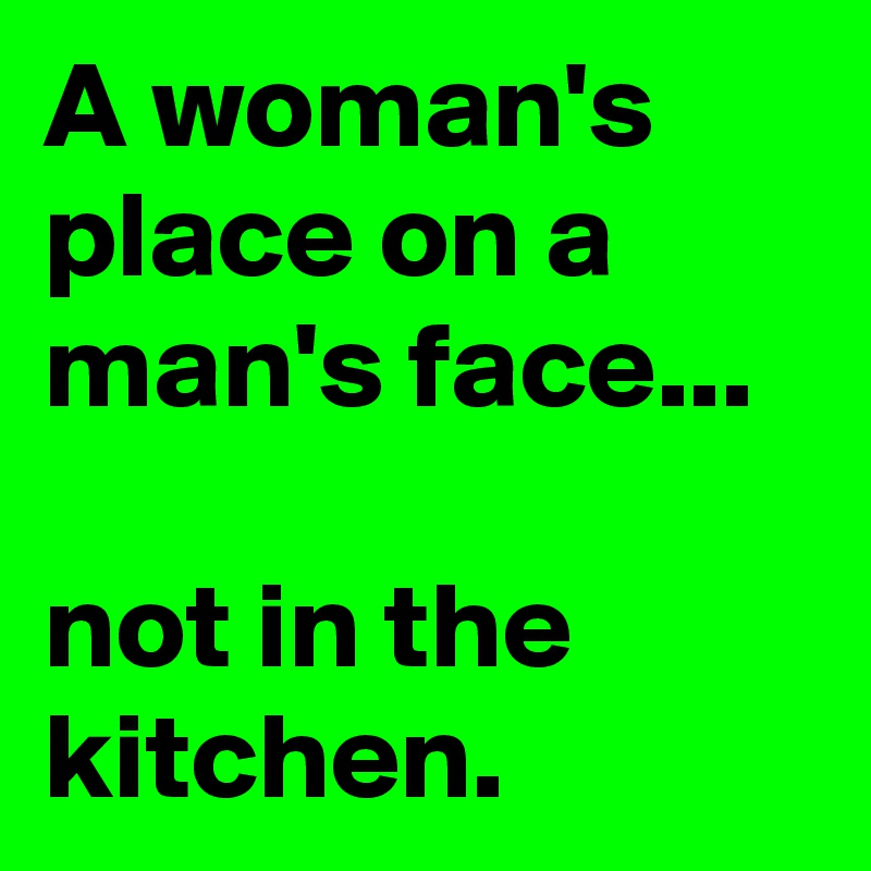 A Womans Place On Mans Face Not In The Kitchen