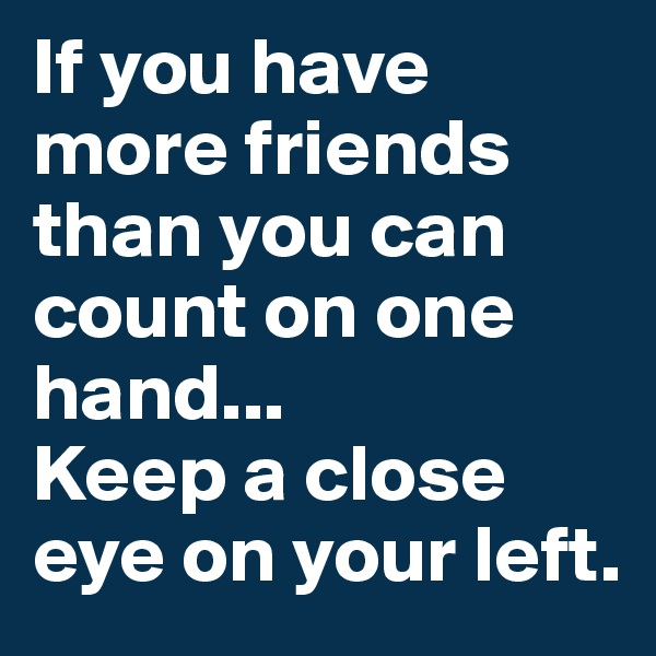 If you have more friends than you can count on one hand... Keep a close eye on your left.