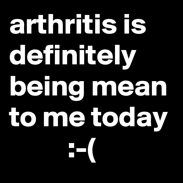 arthritis is definitely being mean to me today           :-(