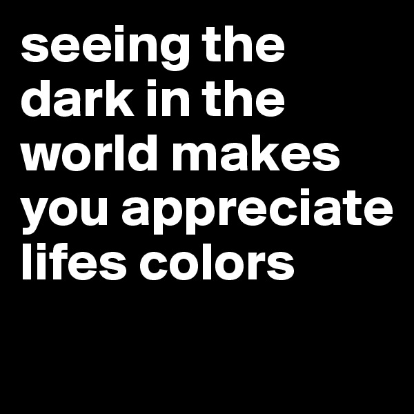 seeing the dark in the world makes you appreciate lifes colors
