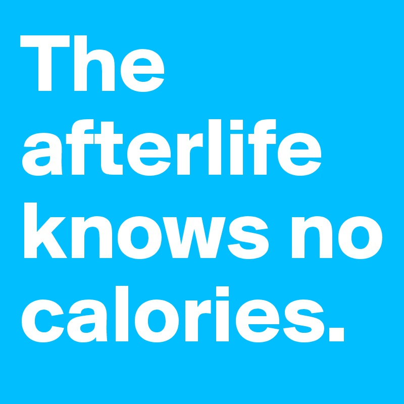 The afterlife knows no calories.