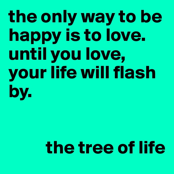 the only way to be happy is to love. until you love, your life will flash by.             the tree of life