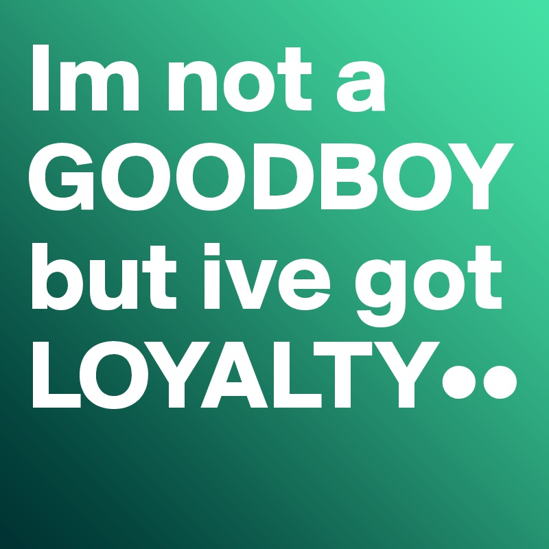 Im not a GOODBOY but ive got LOYALTY••