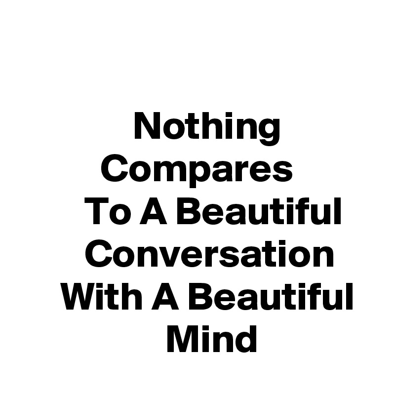 Nothing                      Compares                  To A Beautiful             Conversation          With A Beautiful                    Mind
