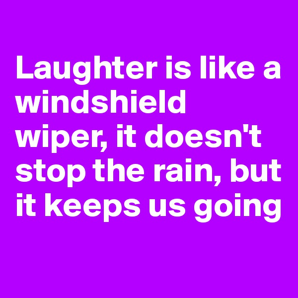 Laughter is like a windshield wiper, it doesn't stop the rain, but it keeps us going
