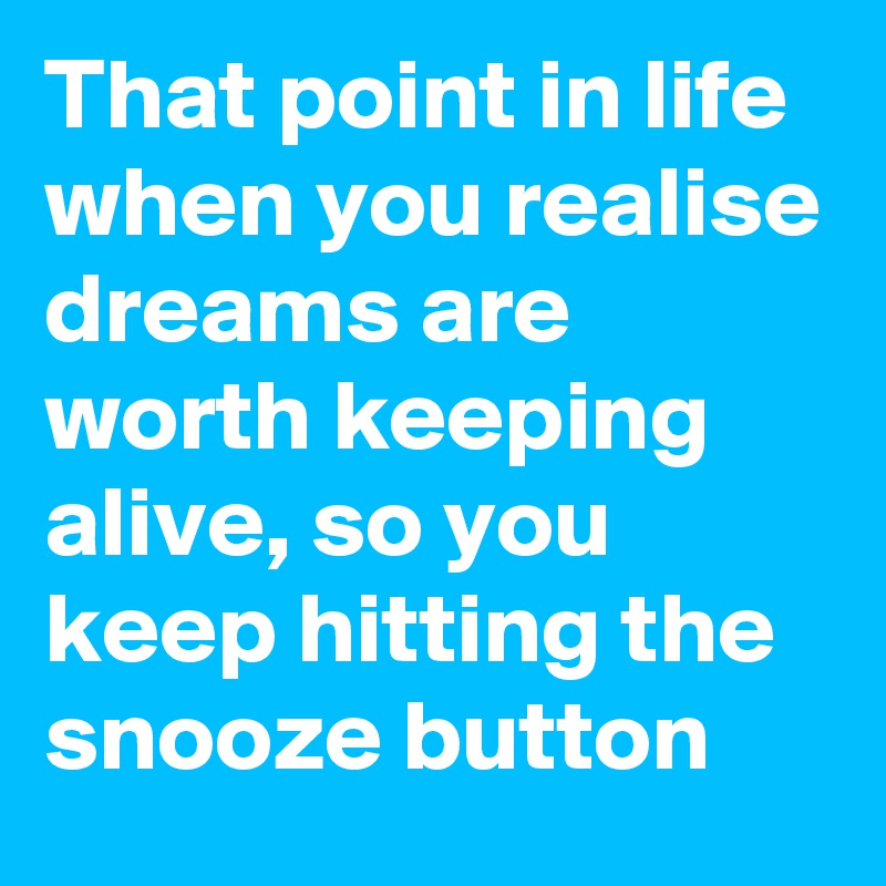 That point in life when you realise dreams are worth keeping alive, so you keep hitting the snooze button