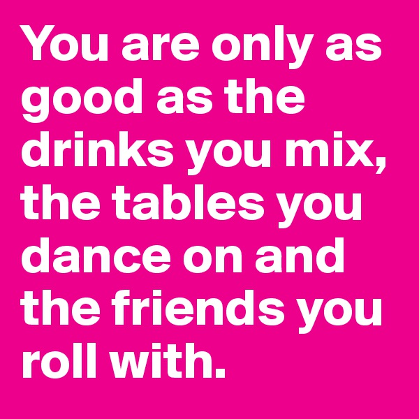You are only as good as the drinks you mix, the tables you dance on and the friends you roll with.