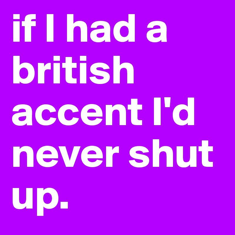 if I had a british accent I'd never shut up.
