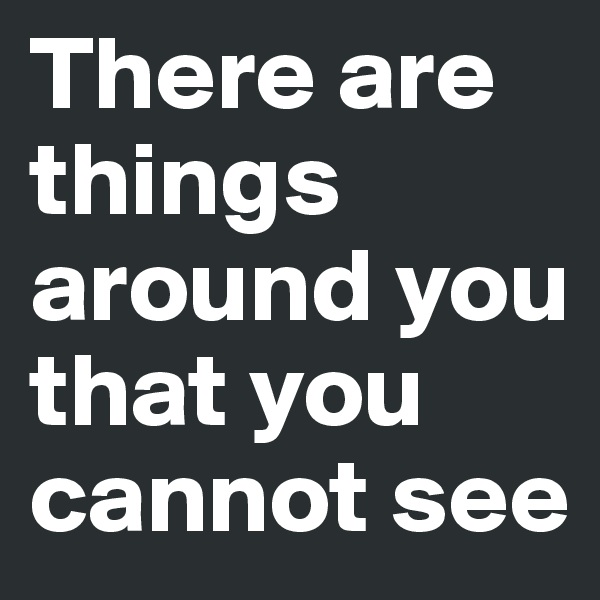 There are things around you that you cannot see