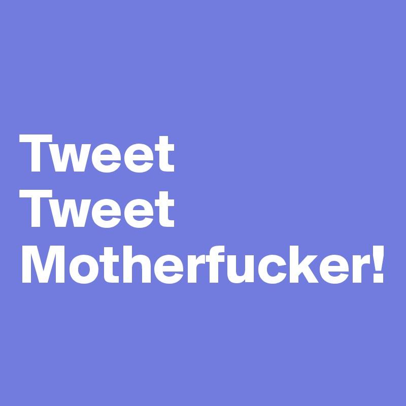 Tweet  Tweet Motherfucker!