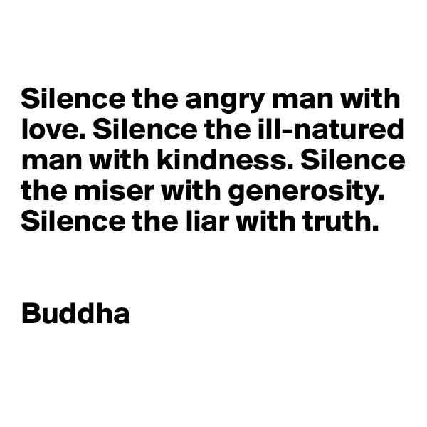 Silence the angry man with love. Silence the ill-natured man with kindness. Silence the miser with generosity. Silence the liar with truth.   Buddha