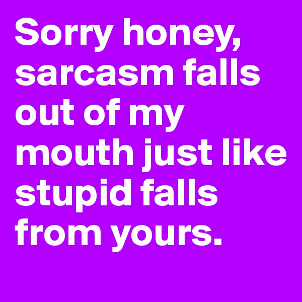 Sorry honey, sarcasm falls out of my mouth just like stupid falls from yours.