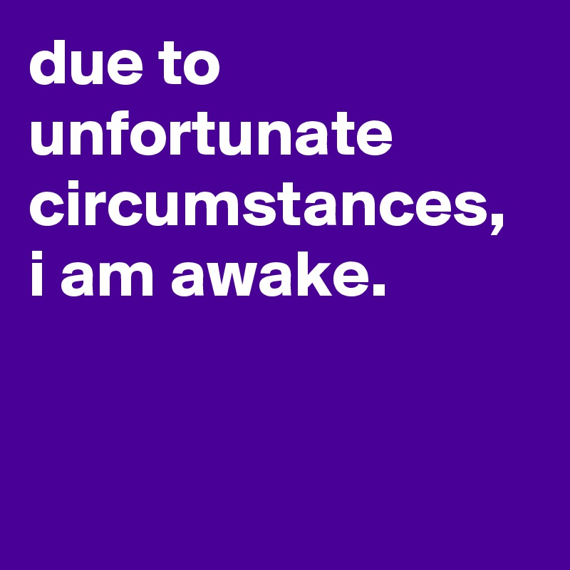due to unfortunate circumstances, i am awake.