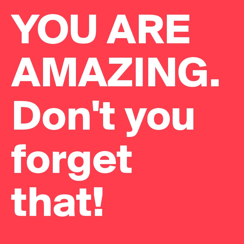 YOU ARE AMAZING. Don't you forget that!