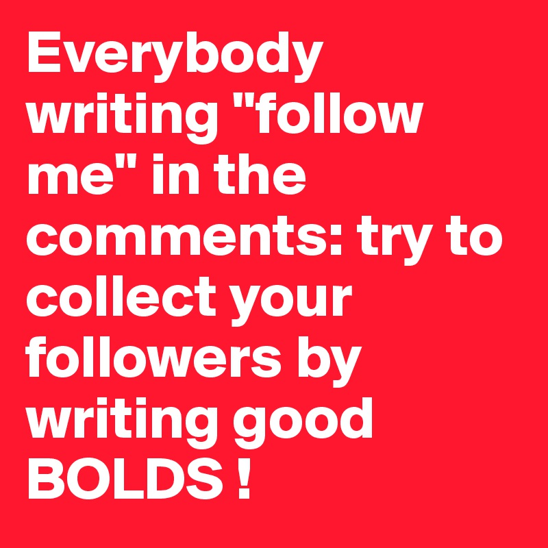 "Everybody writing ""follow me"" in the comments: try to collect your followers by writing good BOLDS !"